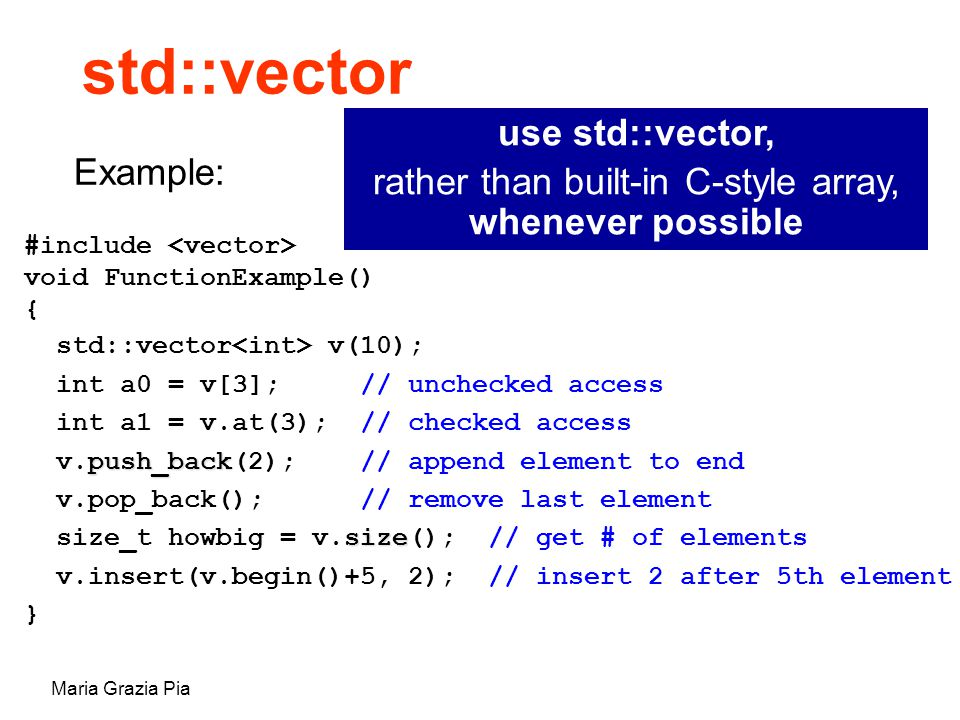 Maria Grazia Pia std::vector #include void FunctionExample() { std::vector v(10); int a0 = v[3]; // unchecked access int a1 = v.at(3); // checked access push_back v.push_back(2); // append element to end v.pop_back(); // remove last element size size_t howbig = v.size(); // get # of elements v.insert(v.begin()+5, 2); // insert 2 after 5th element } Example: use std::vector, rather than built-in C-style array, whenever possible