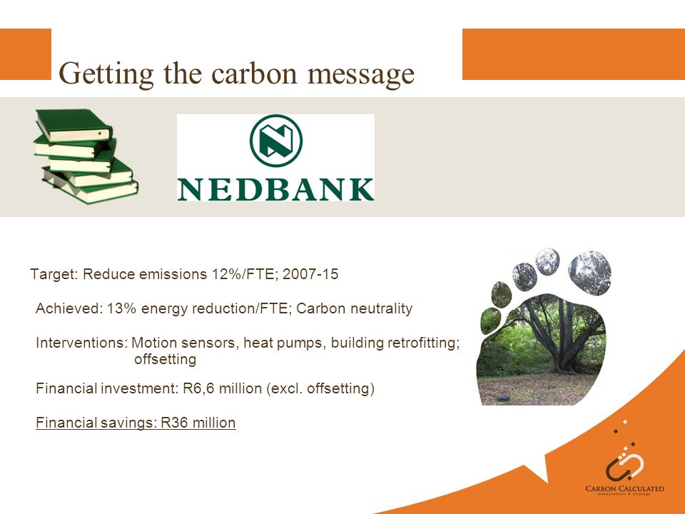 Getting the carbon message Target: Reduce emissions 12%/FTE; 2007-15 Achieved: 13% energy reduction/FTE; Carbon neutrality Interventions: Motion sensors, heat pumps, building retrofitting; offsetting Financial investment: R6,6 million (excl.