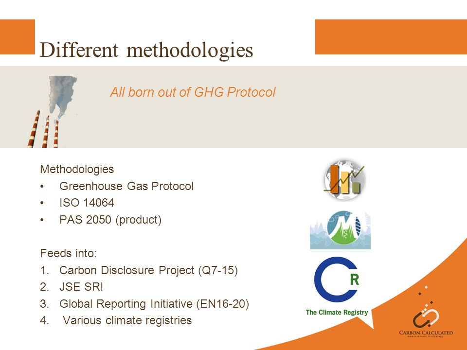 Different methodologies Methodologies Greenhouse Gas Protocol ISO 14064 PAS 2050 (product) Feeds into: 1.Carbon Disclosure Project (Q7-15) 2.JSE SRI 3.Global Reporting Initiative (EN16-20) 4.