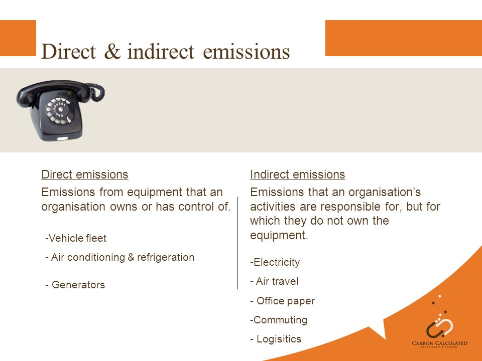 Direct & indirect emissions Direct emissions Emissions from equipment that an organisation owns or has control of.