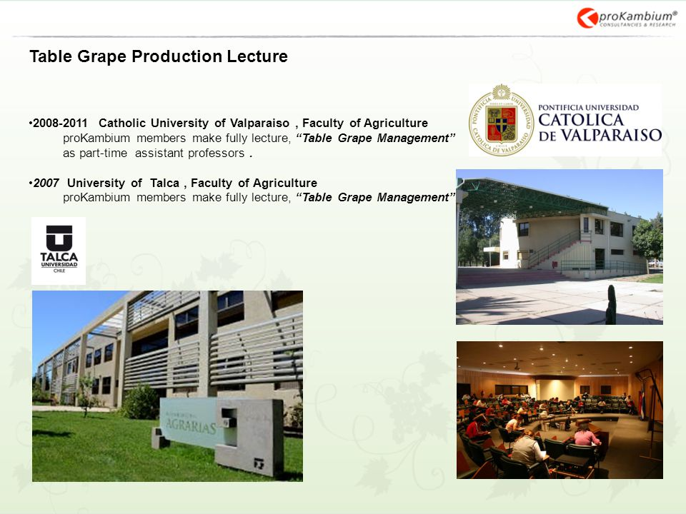 Table Grape Production Lecture 2008-2011 Catholic University of Valparaiso, Faculty of Agriculture proKambium members make fully lecture, Table Grape Management as part-time assistant professors.