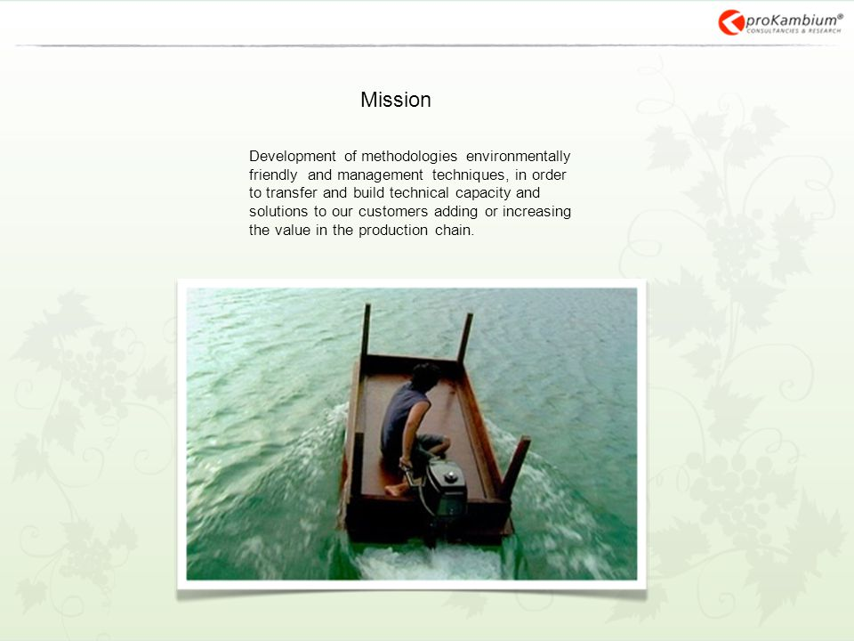Mission Development of methodologies environmentally friendly and management techniques, in order to transfer and build technical capacity and solutions to our customers adding or increasing the value in the production chain.