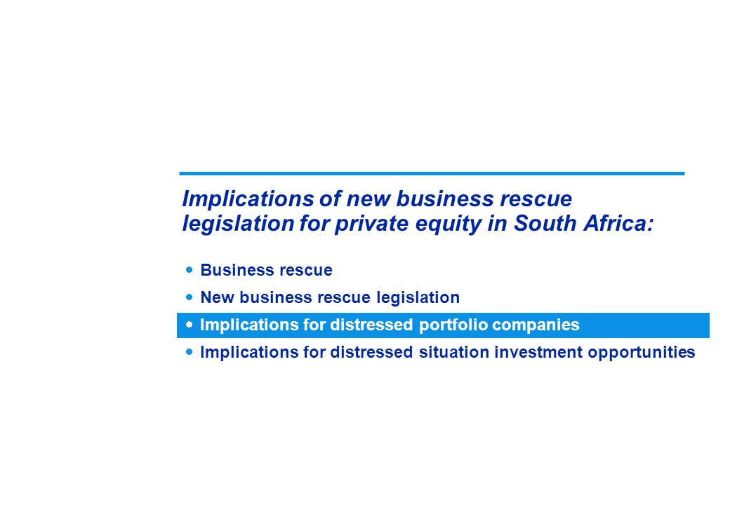 Business rescue  New business rescue legislation  Implications for distressed portfolio companies  Implications for distressed situation investment opportunities Implications of new business rescue legislation for private equity in South Africa: