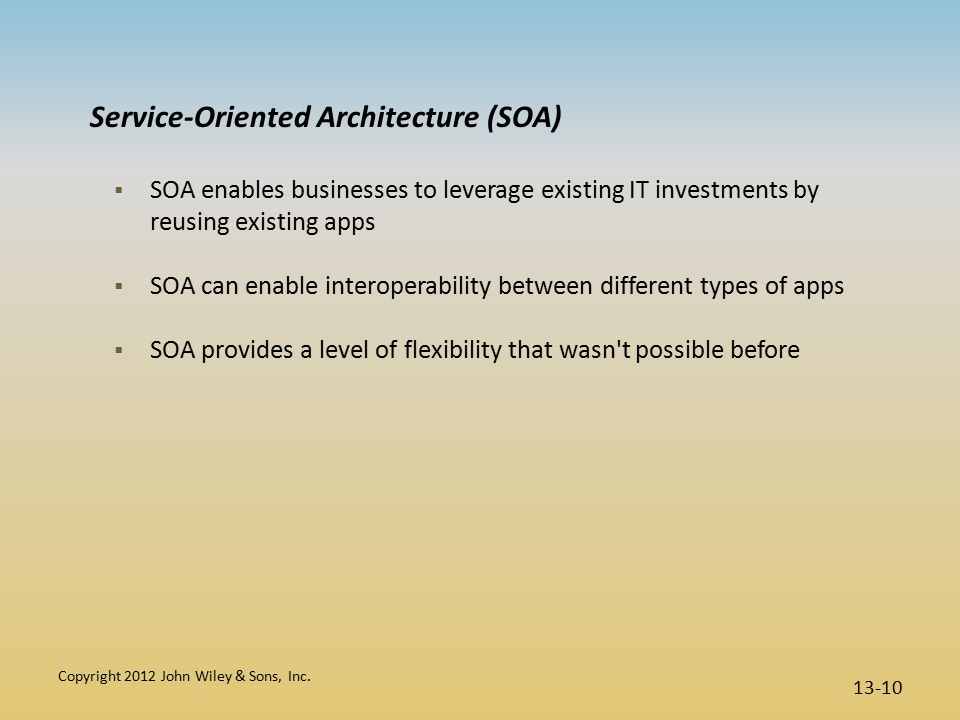 Service-Oriented Architecture (SOA)  SOA enables businesses to leverage existing IT investments by reusing existing apps  SOA can enable interoperability between different types of apps  SOA provides a level of flexibility that wasn t possible before Copyright 2012 John Wiley & Sons, Inc.