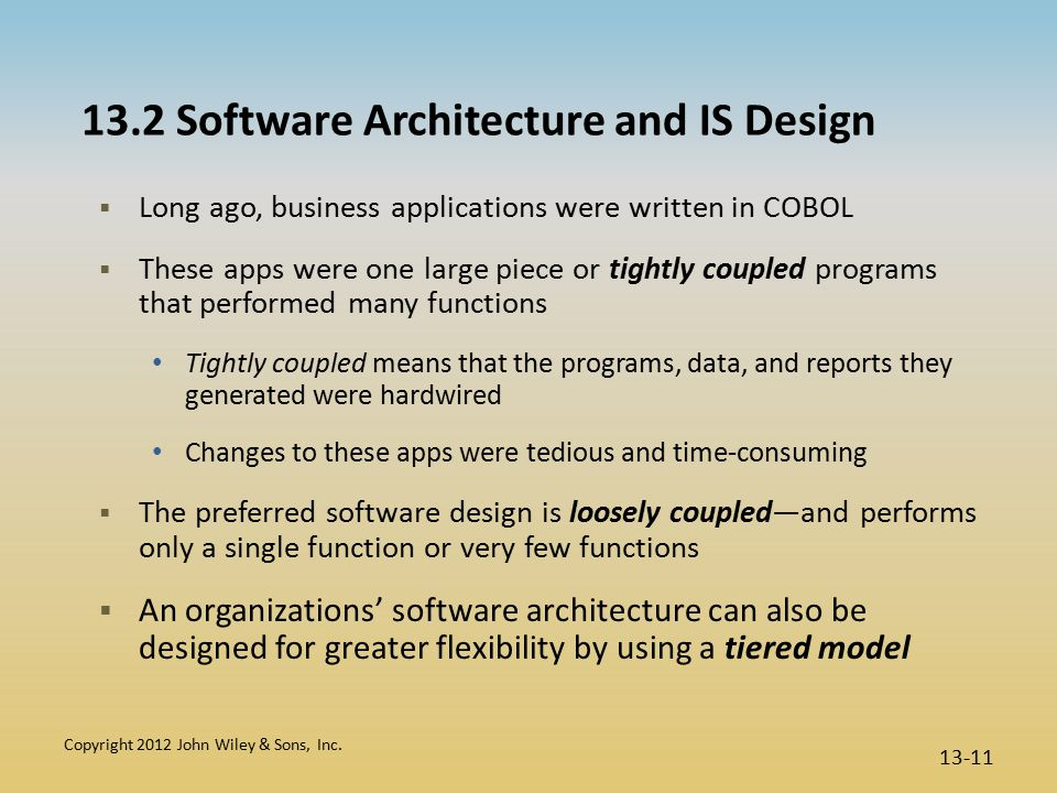 13.2 Software Architecture and IS Design  Long ago, business applications were written in COBOL  These apps were one large piece or tightly coupled programs that performed many functions Tightly coupled means that the programs, data, and reports they generated were hardwired Changes to these apps were tedious and time-consuming  The preferred software design is loosely coupled—and performs only a single function or very few functions  An organizations' software architecture can also be designed for greater flexibility by using a tiered model Copyright 2012 John Wiley & Sons, Inc.