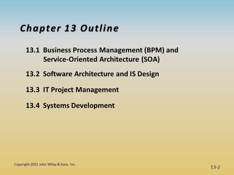 Chapter 13 Outline 13.1 Business Process Management (BPM) and Service-Oriented Architecture (SOA) 13.2 Software Architecture and IS Design 13.3 IT Project Management 13.4 Systems Development Copyright 2012 John Wiley & Sons, Inc.