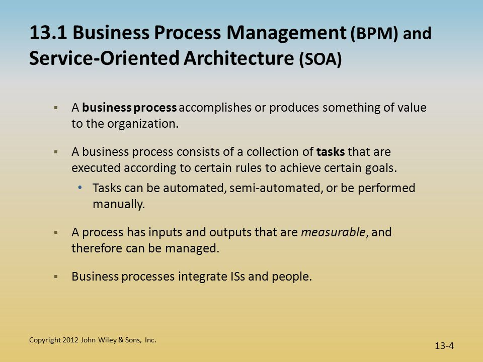 13.1 Business Process Management (BPM) and Service-Oriented Architecture (SOA)  A business process accomplishes or produces something of value to the organization.