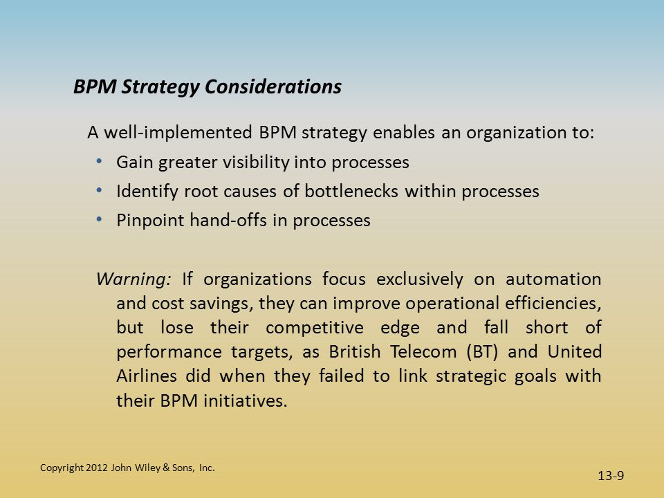 BPM Strategy Considerations A well-implemented BPM strategy enables an organization to: Gain greater visibility into processes Identify root causes of bottlenecks within processes Pinpoint hand-offs in processes Warning: If organizations focus exclusively on automation and cost savings, they can improve operational efficiencies, but lose their competitive edge and fall short of performance targets, as British Telecom (BT) and United Airlines did when they failed to link strategic goals with their BPM initiatives.