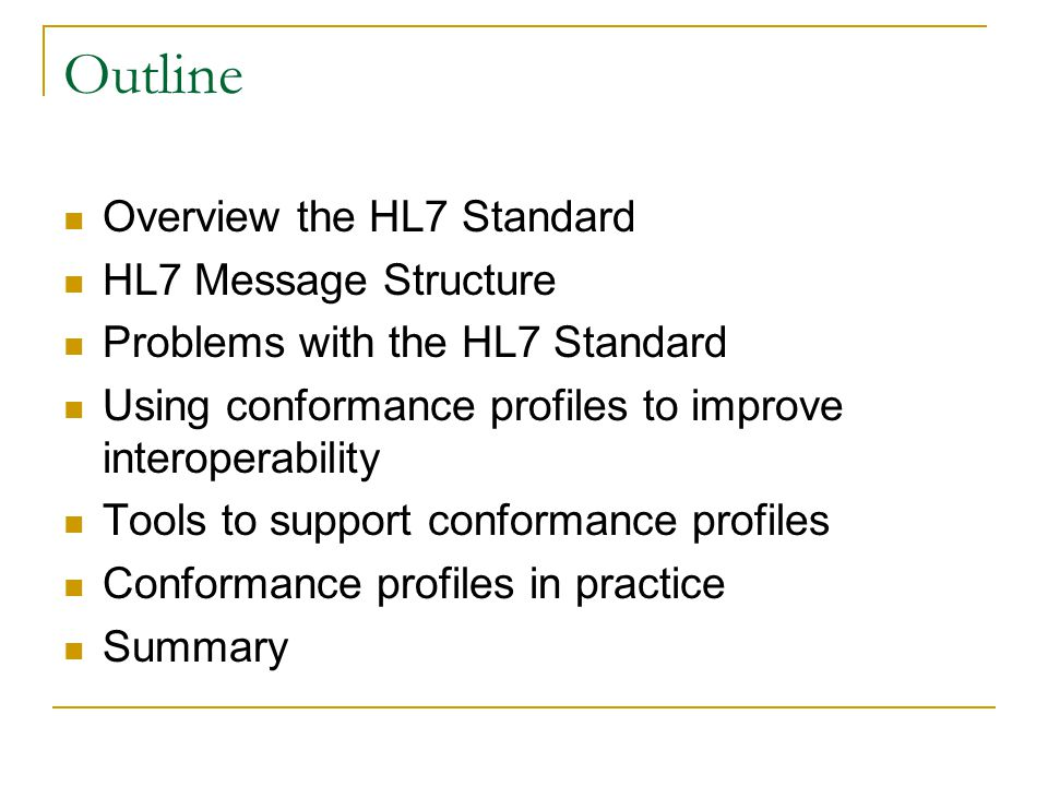 Outline Overview the HL7 Standard HL7 Message Structure Problems with the HL7 Standard Using conformance profiles to improve interoperability Tools to support conformance profiles Conformance profiles in practice Summary