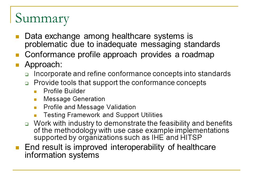 Summary Data exchange among healthcare systems is problematic due to inadequate messaging standards Conformance profile approach provides a roadmap Approach:  Incorporate and refine conformance concepts into standards  Provide tools that support the conformance concepts Profile Builder Message Generation Profile and Message Validation Testing Framework and Support Utilities  Work with industry to demonstrate the feasibility and benefits of the methodology with use case example implementations supported by organizations such as IHE and HITSP End result is improved interoperability of healthcare information systems