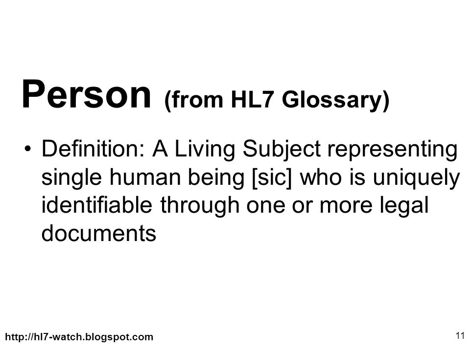 http://hl7-watch.blogspot.com 11 Person (from HL7 Glossary) Definition: A Living Subject representing single human being [sic] who is uniquely identifiable through one or more legal documents