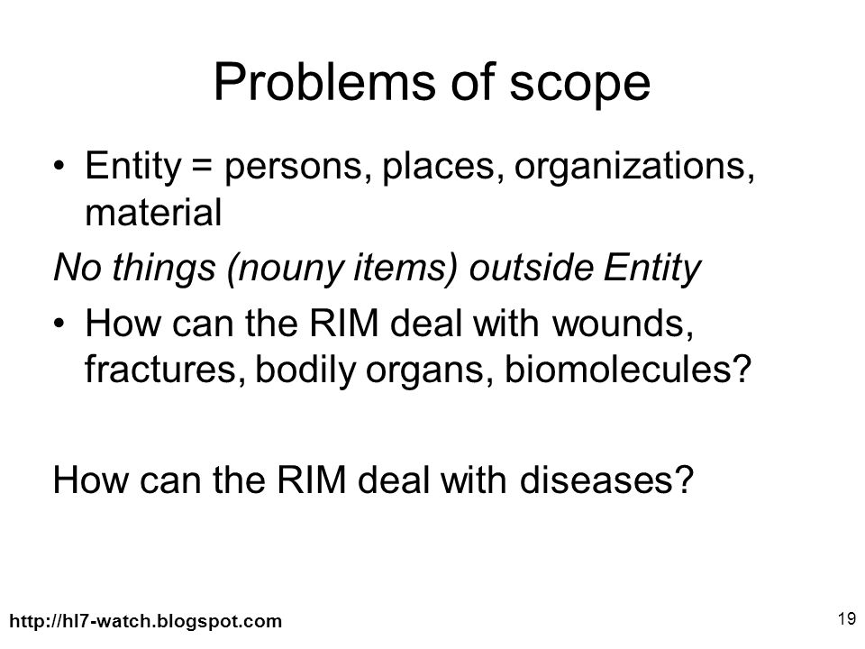 http://hl7-watch.blogspot.com 19 Problems of scope Entity = persons, places, organizations, material No things (nouny items) outside Entity How can the RIM deal with wounds, fractures, bodily organs, biomolecules.