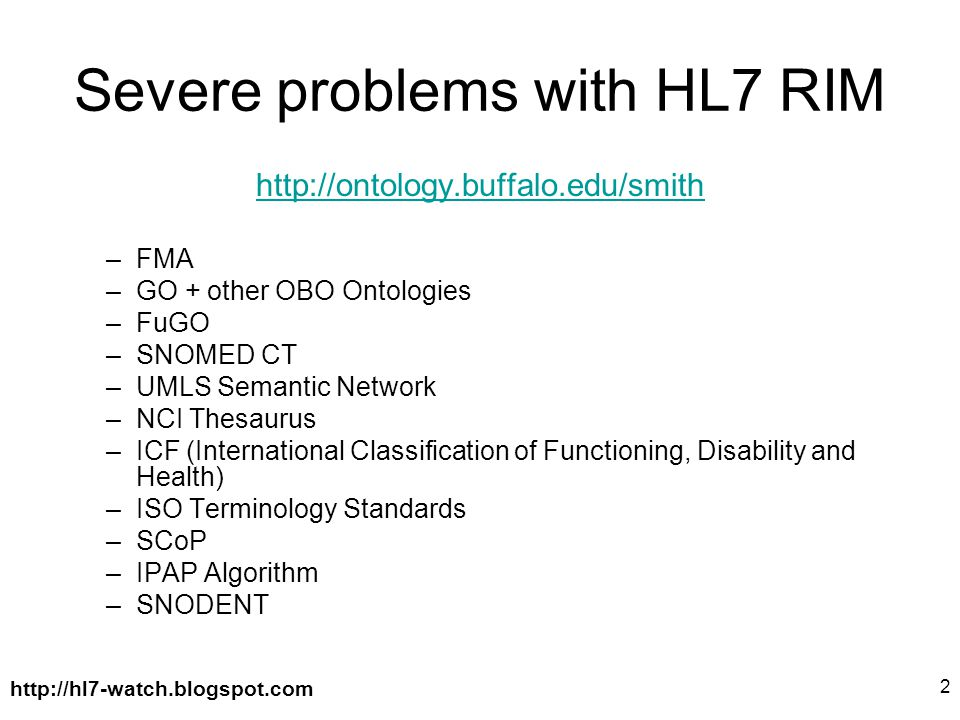 http://hl7-watch.blogspot.com 2 Severe problems with HL7 RIM http://ontology.buffalo.edu/smith –FMA –GO + other OBO Ontologies –FuGO –SNOMED CT –UMLS Semantic Network –NCI Thesaurus –ICF (International Classification of Functioning, Disability and Health) –ISO Terminology Standards –SCoP –IPAP Algorithm –SNODENT