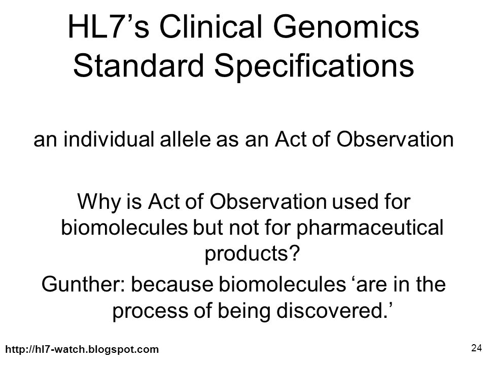 http://hl7-watch.blogspot.com 24 HL7's Clinical Genomics Standard Specifications an individual allele as an Act of Observation Why is Act of Observation used for biomolecules but not for pharmaceutical products.