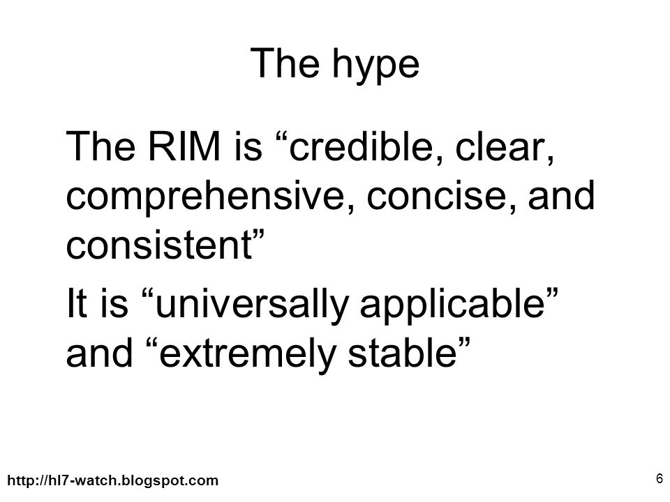 http://hl7-watch.blogspot.com 6 The hype The RIM is credible, clear, comprehensive, concise, and consistent It is universally applicable and extremely stable