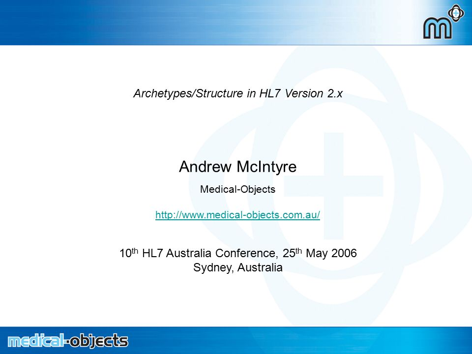 Archetypes in HL7 2.x Archetypes/Structure in HL7 Version 2.x Andrew McIntyre Medical-Objects http://www.medical-objects.com.au/ 10 th HL7 Australia Conference, 25 th May 2006 Sydney, Australia