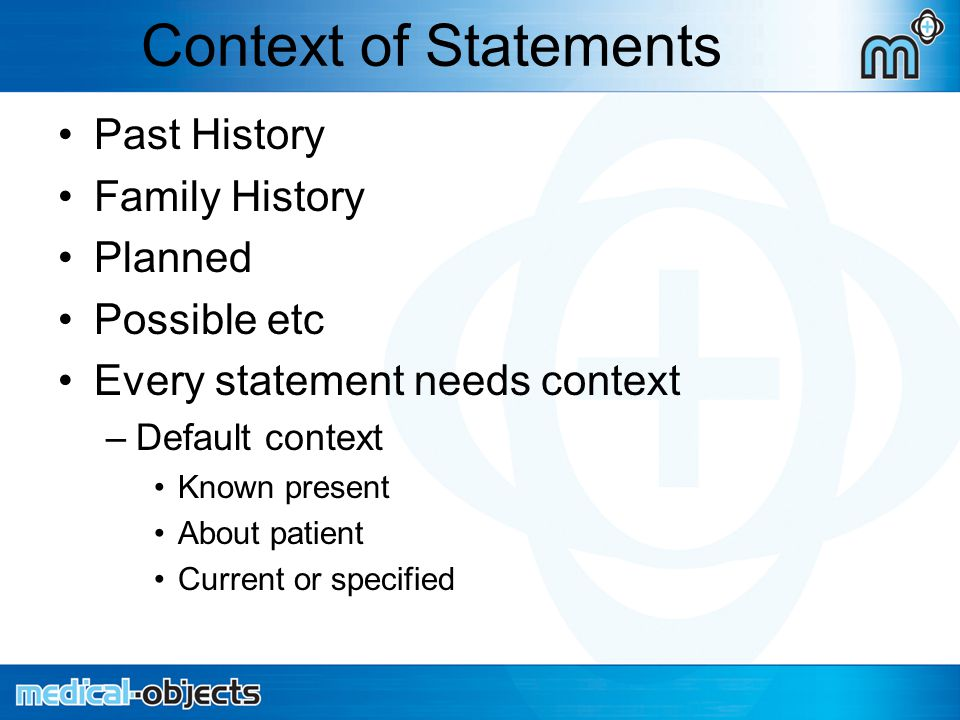 Context of Statements Past History Family History Planned Possible etc Every statement needs context –Default context Known present About patient Current or specified