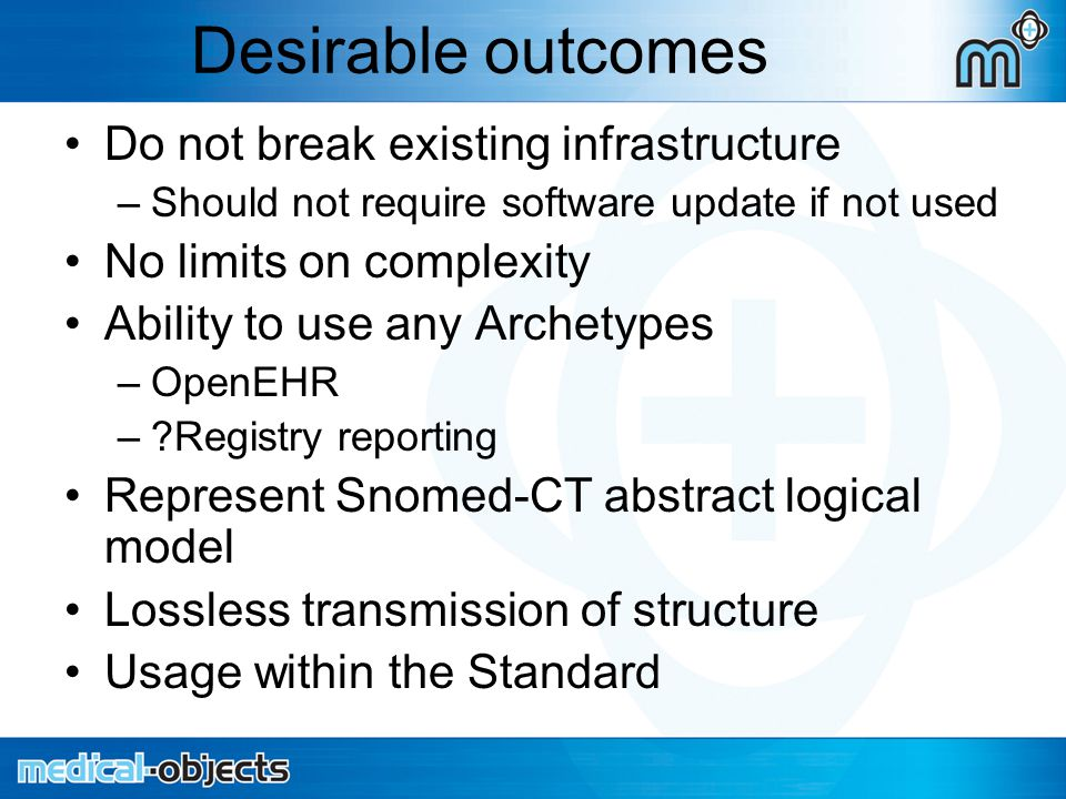 Desirable outcomes Do not break existing infrastructure –Should not require software update if not used No limits on complexity Ability to use any Archetypes –OpenEHR – Registry reporting Represent Snomed-CT abstract logical model Lossless transmission of structure Usage within the Standard