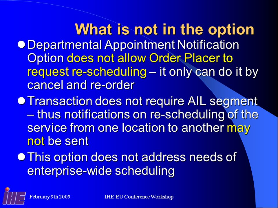 February 9th 2005IHE-EU Conference Workshop What is not in the option Departmental Appointment Notification Option does not allow Order Placer to request re-scheduling – it only can do it by cancel and re-order Departmental Appointment Notification Option does not allow Order Placer to request re-scheduling – it only can do it by cancel and re-order Transaction does not require AIL segment – thus notifications on re-scheduling of the service from one location to another may not be sent Transaction does not require AIL segment – thus notifications on re-scheduling of the service from one location to another may not be sent This option does not address needs of enterprise-wide scheduling This option does not address needs of enterprise-wide scheduling