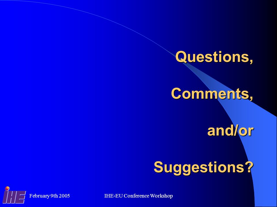 February 9th 2005IHE-EU Conference Workshop Questions, Comments, and/or Suggestions
