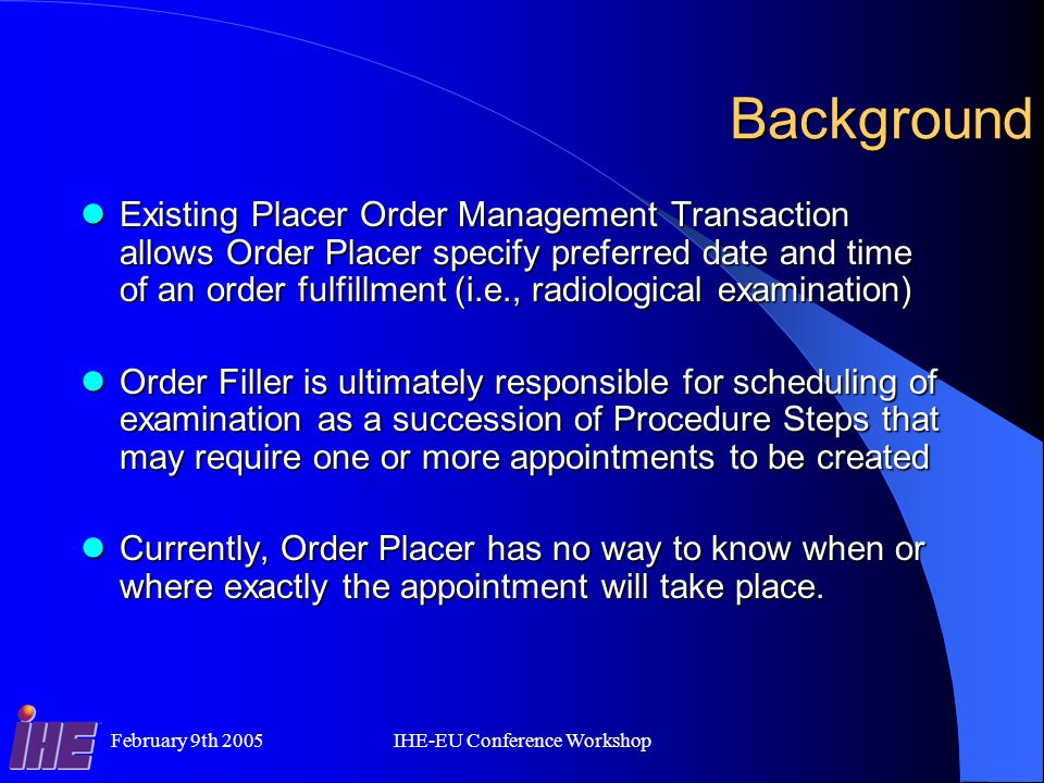 February 9th 2005IHE-EU Conference Workshop Background Existing Placer Order Management Transaction allows Order Placer specify preferred date and time of an order fulfillment (i.e., radiological examination) Existing Placer Order Management Transaction allows Order Placer specify preferred date and time of an order fulfillment (i.e., radiological examination) Order Filler is ultimately responsible for scheduling of examination as a succession of Procedure Steps that may require one or more appointments to be created Order Filler is ultimately responsible for scheduling of examination as a succession of Procedure Steps that may require one or more appointments to be created Currently, Order Placer has no way to know when or where exactly the appointment will take place.