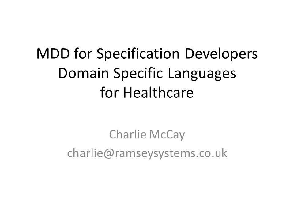 MDD for Specification Developers Domain Specific Languages for Healthcare Charlie McCay charlie@ramseysystems.co.uk