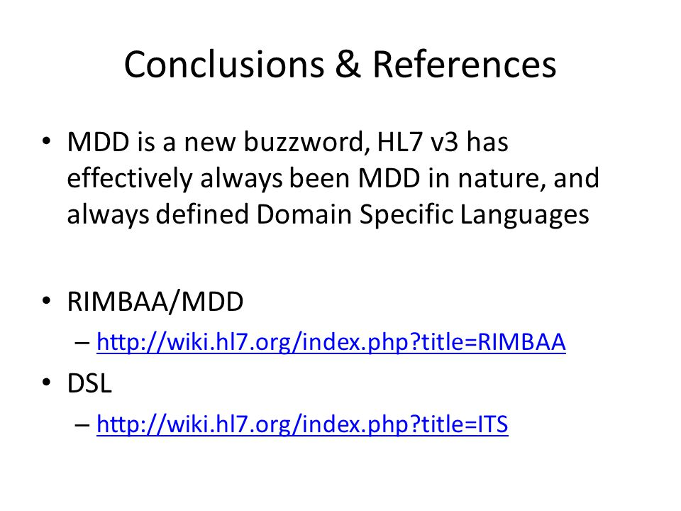 Conclusions & References MDD is a new buzzword, HL7 v3 has effectively always been MDD in nature, and always defined Domain Specific Languages RIMBAA/MDD – http://wiki.hl7.org/index.php title=RIMBAA http://wiki.hl7.org/index.php title=RIMBAA DSL – http://wiki.hl7.org/index.php title=ITS http://wiki.hl7.org/index.php title=ITS