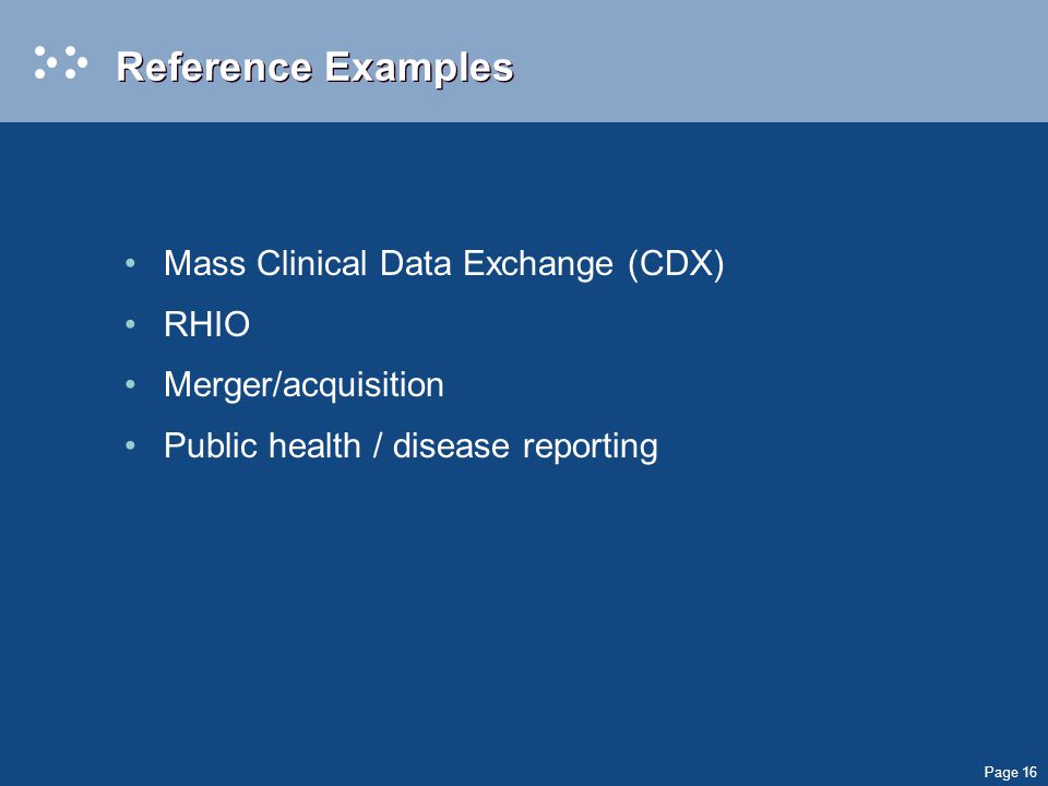 Page 16 Reference Examples Mass Clinical Data Exchange (CDX) RHIO Merger/acquisition Public health / disease reporting
