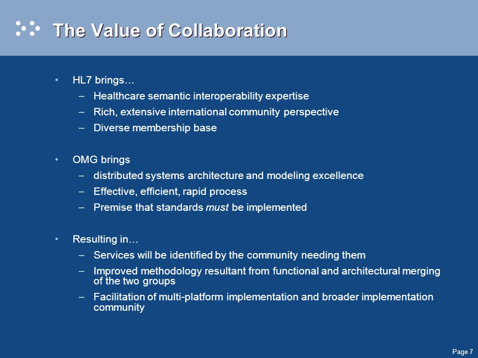 Page 7 The Value of Collaboration HL7 brings… –Healthcare semantic interoperability expertise –Rich, extensive international community perspective –Diverse membership base OMG brings –distributed systems architecture and modeling excellence –Effective, efficient, rapid process –Premise that standards must be implemented Resulting in… –Services will be identified by the community needing them –Improved methodology resultant from functional and architectural merging of the two groups –Facilitation of multi-platform implementation and broader implementation community