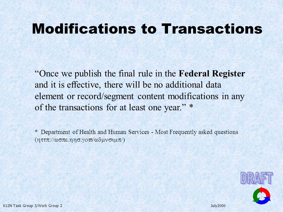 X12N Task Group 3/Work Group 2 July2000 Modifications to Transactions Once we publish the final rule in the Federal Register and it is effective, there will be no additional data element or record/segment content modifications in any of the transactions for at least one year. * * Department of Health and Human Services - Most Frequently asked questions ( http://aspe.hhs.gov/admnsimp/)