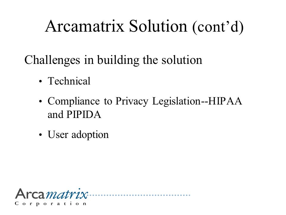Arcamatrix Solution (cont'd) Challenges in building the solution Technical Compliance to Privacy Legislation--HIPAA and PIPIDA User adoption