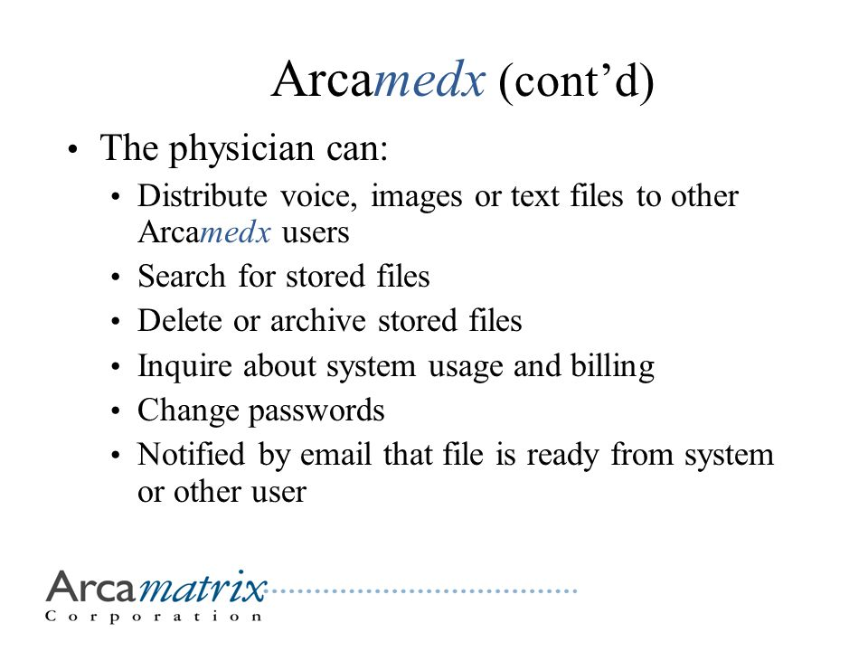 The physician can: Distribute voice, images or text files to other Arcamedx users Search for stored files Delete or archive stored files Inquire about system usage and billing Change passwords Notified by email that file is ready from system or other user Arcamedx (cont'd)
