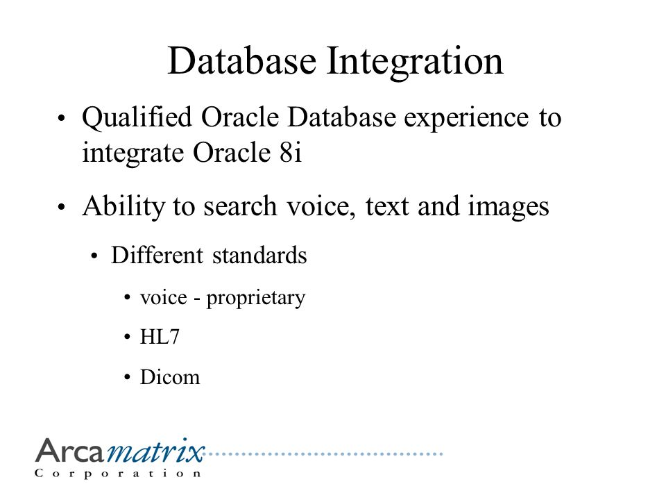 Database Integration Qualified Oracle Database experience to integrate Oracle 8i Ability to search voice, text and images Different standards voice - proprietary HL7 Dicom