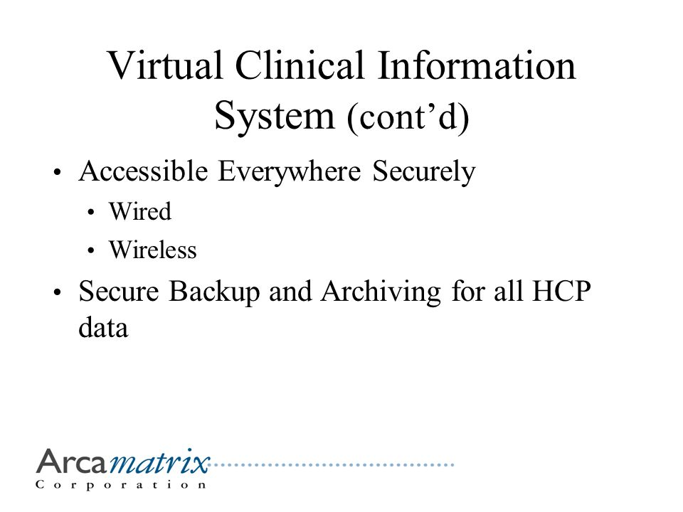 Virtual Clinical Information System (cont'd) Accessible Everywhere Securely Wired Wireless Secure Backup and Archiving for all HCP data