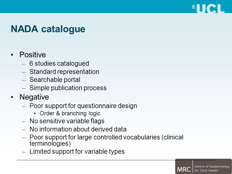 NADA catalogue Positive – 6 studies catalogued – Standard representation – Searchable portal – Simple publication process Negative – Poor support for questionnaire design Order & branching logic – No sensitive variable flags – No information about derived data – Poor support for large controlled vocabularies (clinical terminologies) – Limited support for variable types