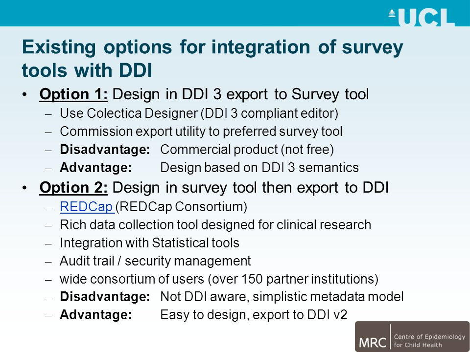 Existing options for integration of survey tools with DDI Option 1: Design in DDI 3 export to Survey tool – Use Colectica Designer (DDI 3 compliant editor) – Commission export utility to preferred survey tool – Disadvantage: Commercial product (not free) – Advantage: Design based on DDI 3 semantics Option 2: Design in survey tool then export to DDI – REDCap (REDCap Consortium) REDCap – Rich data collection tool designed for clinical research – Integration with Statistical tools – Audit trail / security management – wide consortium of users (over 150 partner institutions) – Disadvantage: Not DDI aware, simplistic metadata model – Advantage: Easy to design, export to DDI v2