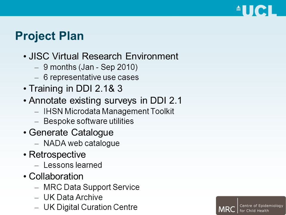 JISC Virtual Research Environment – 9 months (Jan - Sep 2010) – 6 representative use cases Training in DDI 2.1& 3 Annotate existing surveys in DDI 2.1 – IHSN Microdata Management Toolkit – Bespoke software utilities Generate Catalogue – NADA web catalogue Retrospective – Lessons learned Collaboration – MRC Data Support Service – UK Data Archive – UK Digital Curation Centre Project Plan