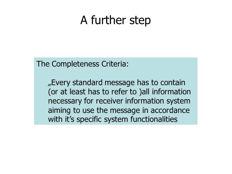"A further step The Completeness Criteria: ""Every standard message has to contain (or at least has to refer to )all information necessary for receiver information system aiming to use the message in accordance with it's specific system functionalities"