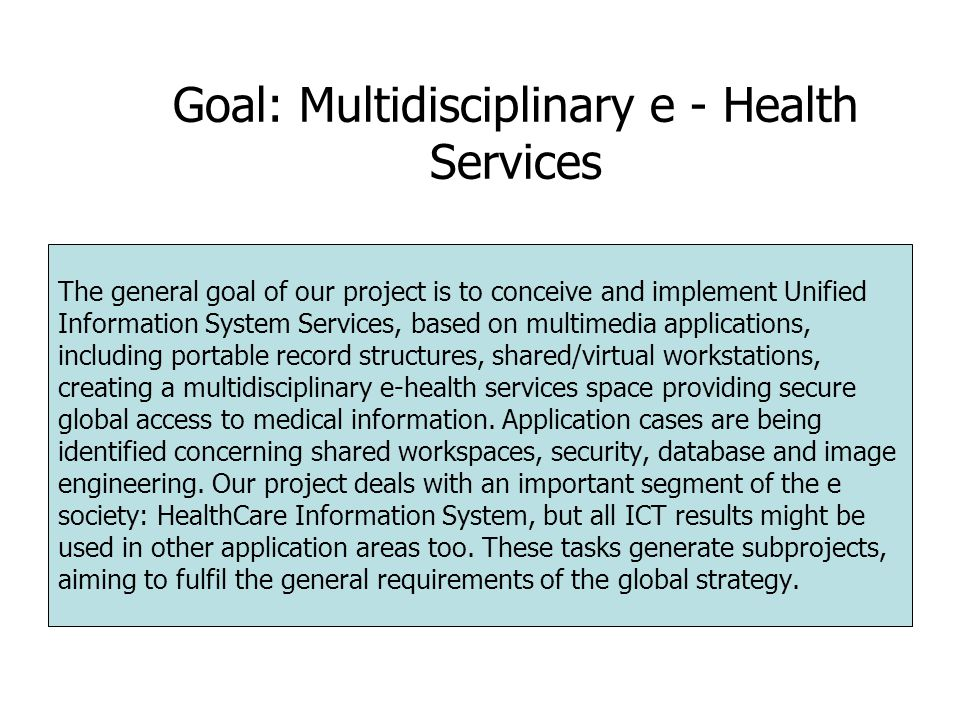 Goal: Multidisciplinary e - Health Services The general goal of our project is to conceive and implement Unified Information System Services, based on multimedia applications, including portable record structures, shared/virtual workstations, creating a multidisciplinary e-health services space providing secure global access to medical information.