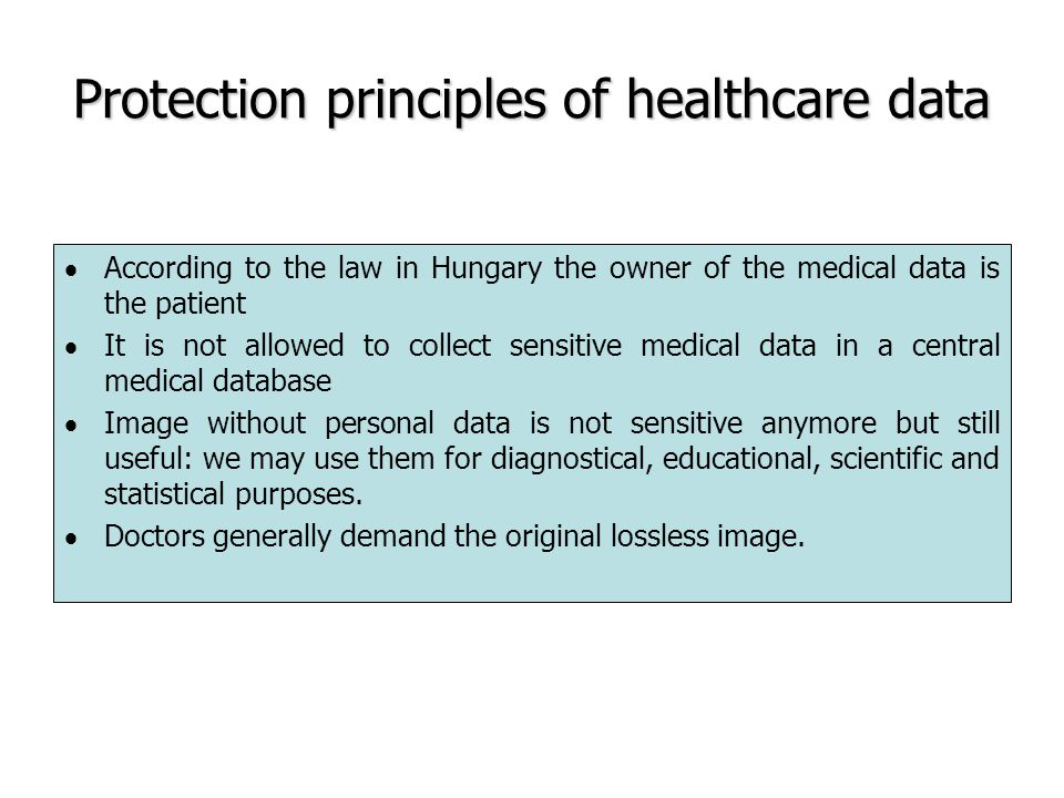 Protection principles of healthcare data  According to the law in Hungary the owner of the medical data is the patient  It is not allowed to collect sensitive medical data in a central medical database  Image without personal data is not sensitive anymore but still useful: we may use them for diagnostical, educational, scientific and statistical purposes.