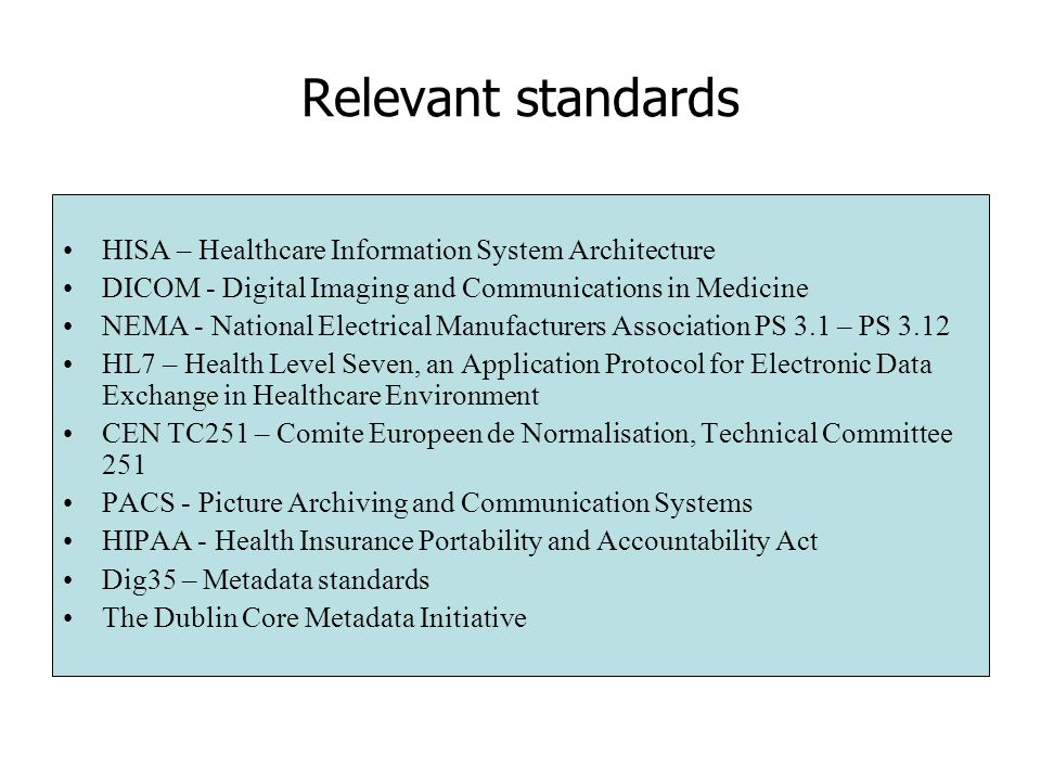 Relevant standards HISA – Healthcare Information System Architecture DICOM - Digital Imaging and Communications in Medicine NEMA - National Electrical Manufacturers Association PS 3.1 – PS 3.12 HL7 – Health Level Seven, an Application Protocol for Electronic Data Exchange in Healthcare Environment CEN TC251 – Comite Europeen de Normalisation, Technical Committee 251 PACS - Picture Archiving and Communication Systems HIPAA - Health Insurance Portability and Accountability Act Dig35 – Metadata standards The Dublin Core Metadata Initiative
