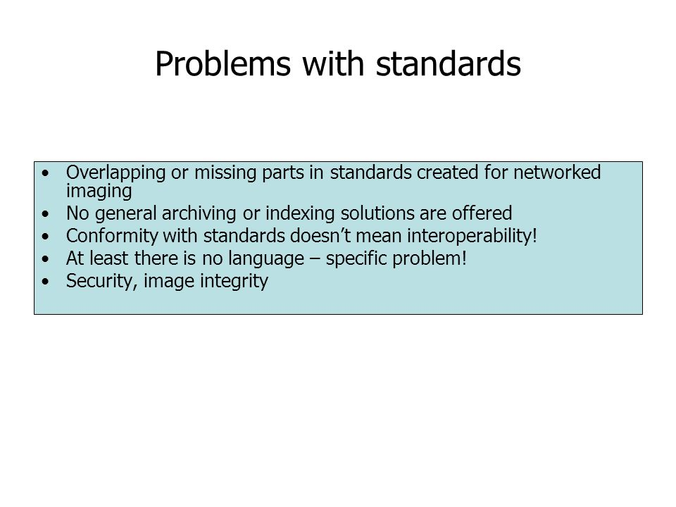 Problems with standards Overlapping or missing parts in standards created for networked imaging No general archiving or indexing solutions are offered Conformity with standards doesn't mean interoperability.