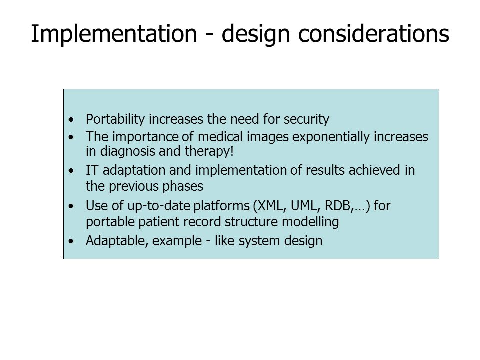 Implementation - design considerations Portability increases the need for security The importance of medical images exponentially increases in diagnosis and therapy.
