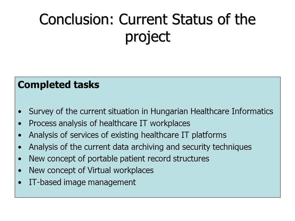 Conclusion: Current Status of the project Completed tasks Survey of the current situation in Hungarian Healthcare Informatics Process analysis of healthcare IT workplaces Analysis of services of existing healthcare IT platforms Analysis of the current data archiving and security techniques New concept of portable patient record structures New concept of Virtual workplaces IT-based image management