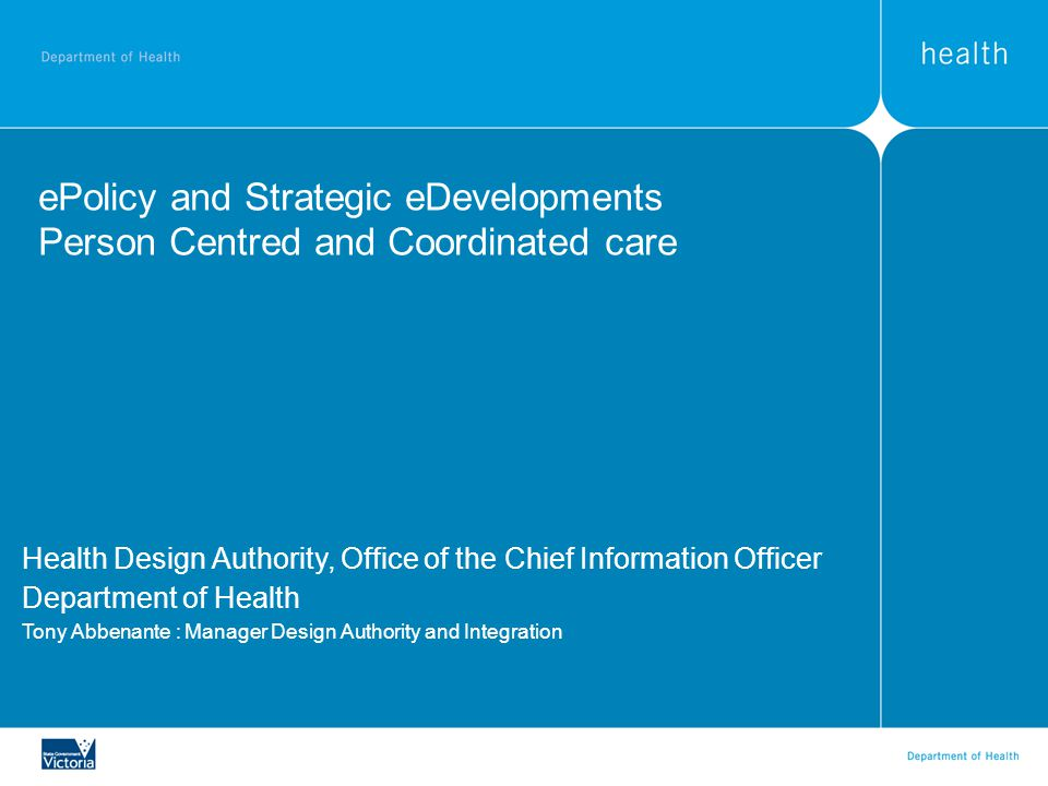 ePolicy and Strategic eDevelopments Person Centred and Coordinated care Health Design Authority, Office of the Chief Information Officer Department of Health Tony Abbenante : Manager Design Authority and Integration