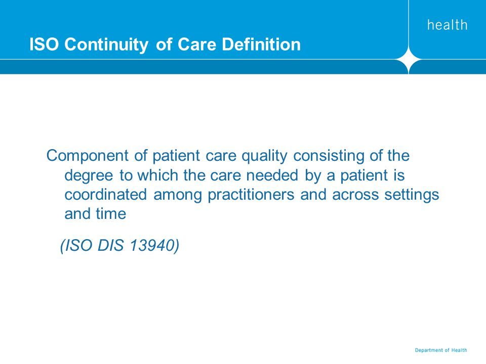 ISO Continuity of Care Definition Component of patient care quality consisting of the degree to which the care needed by a patient is coordinated among practitioners and across settings and time (ISO DIS 13940)
