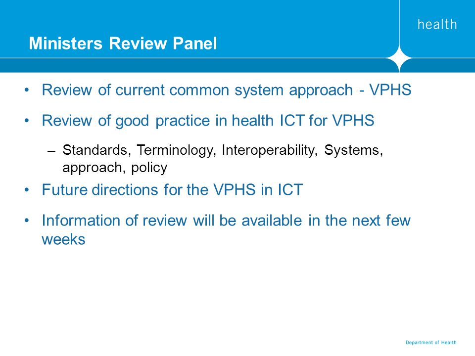 Ministers Review Panel Review of current common system approach - VPHS Review of good practice in health ICT for VPHS –Standards, Terminology, Interoperability, Systems, approach, policy Future directions for the VPHS in ICT Information of review will be available in the next few weeks