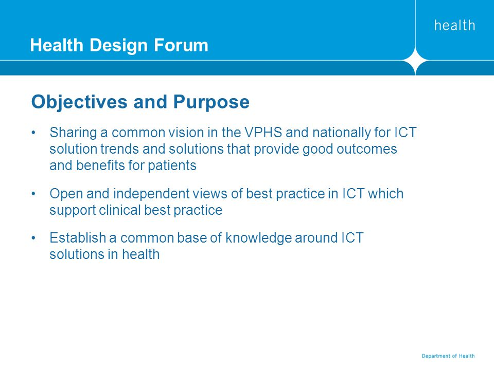 Health Design Forum Objectives and Purpose Sharing a common vision in the VPHS and nationally for ICT solution trends and solutions that provide good outcomes and benefits for patients Open and independent views of best practice in ICT which support clinical best practice Establish a common base of knowledge around ICT solutions in health