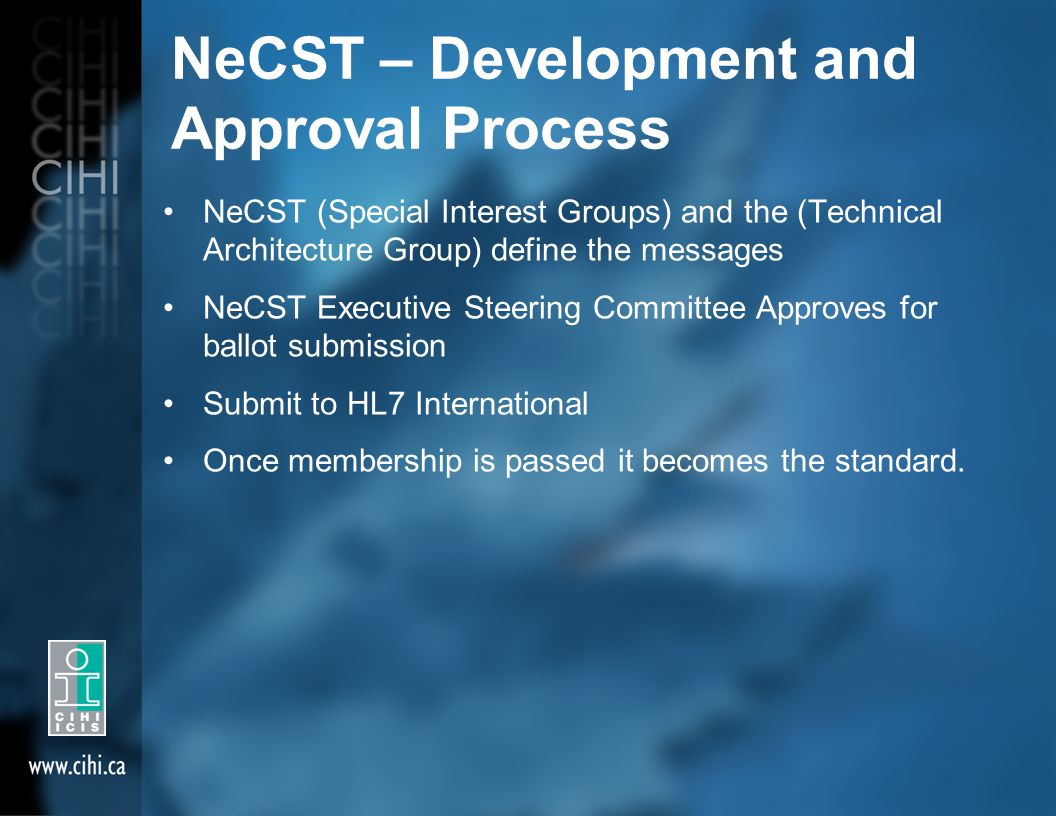 NeCST – Development and Approval Process NeCST (Special Interest Groups) and the (Technical Architecture Group) define the messages NeCST Executive Steering Committee Approves for ballot submission Submit to HL7 International Once membership is passed it becomes the standard.