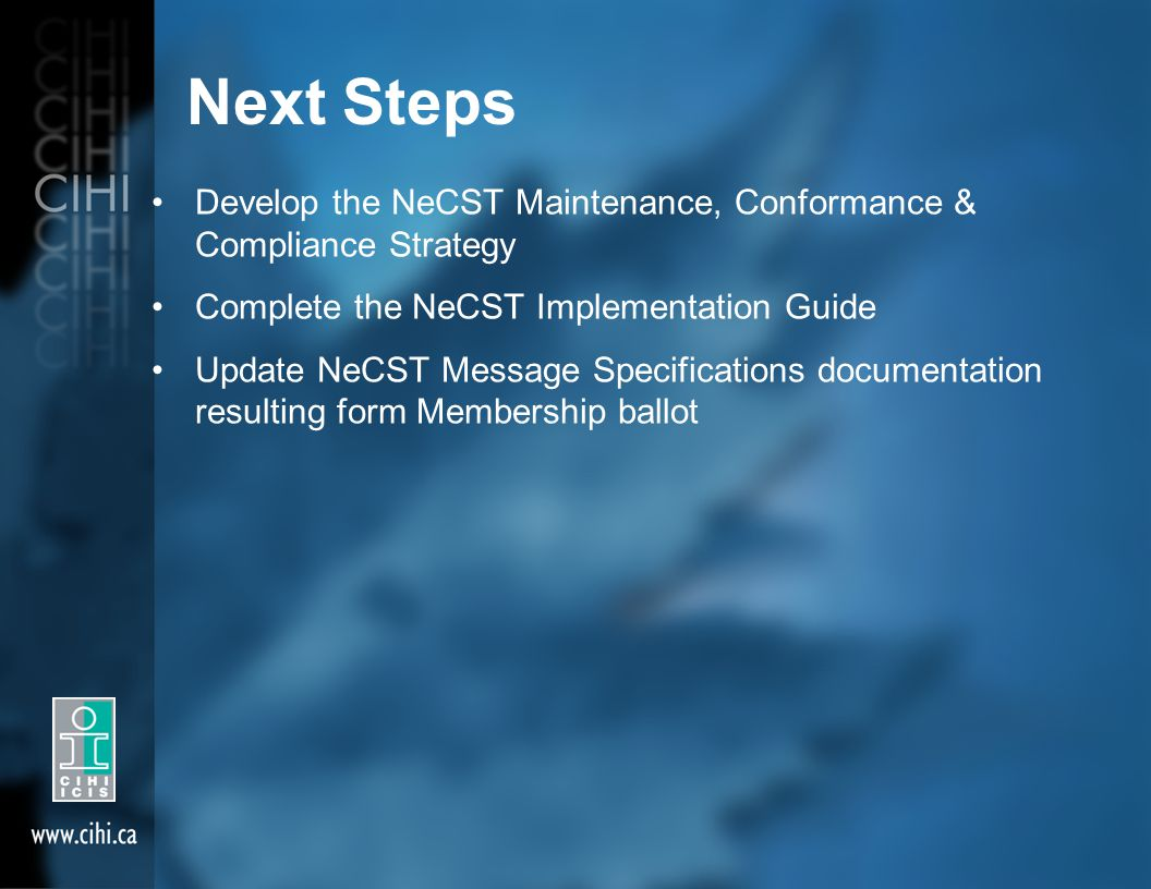 Next Steps Develop the NeCST Maintenance, Conformance & Compliance Strategy Complete the NeCST Implementation Guide Update NeCST Message Specifications documentation resulting form Membership ballot